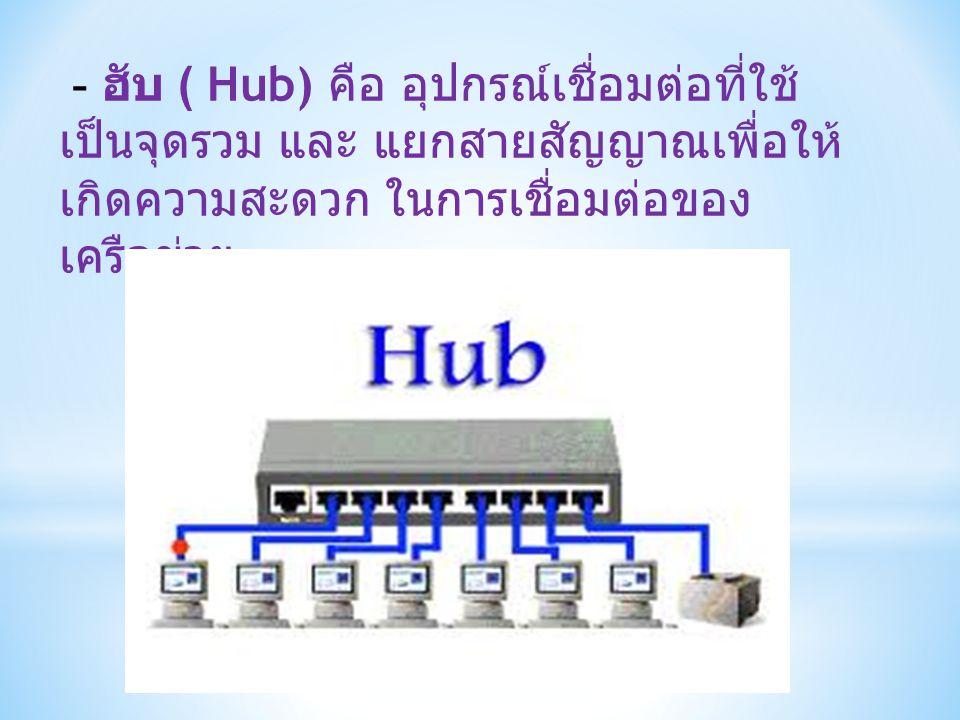 - ฮับ ( Hub) คือ อุปกรณ์เชื่อมต่อที่ใช้ เป็นจุดรวม และ แยกสายสัญญาณเพื่อให้ เกิดความสะดวก ในการเชื่อมต่อของ เครือข่าย