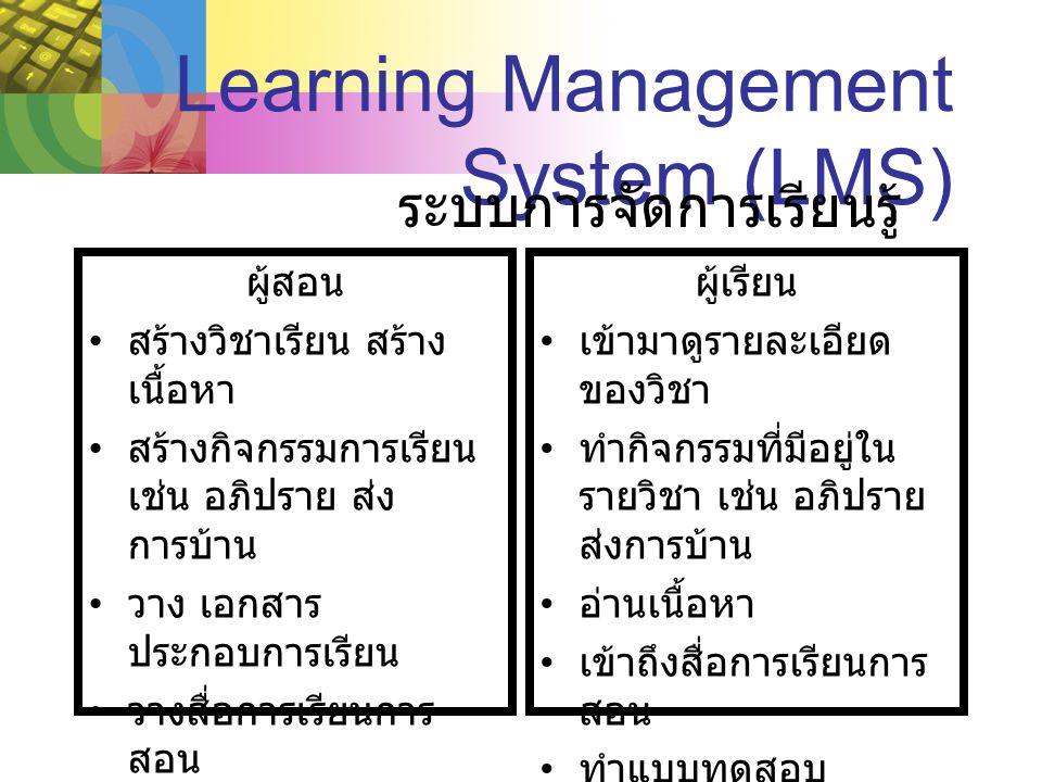 Learning Management System (LMS) ผู้สอน สร้างวิชาเรียน สร้าง เนื้อหา สร้างกิจกรรมการเรียน เช่น อภิปราย ส่ง การบ้าน วาง เอกสาร ประกอบการเรียน วางสื่อการเรียนการ สอน สร้างแบบทดสอบ ประกาศข่าว ผู้เรียน เข้ามาดูรายละเอียด ของวิชา ทำกิจกรรมที่มีอยู่ใน รายวิชา เช่น อภิปราย ส่งการบ้าน อ่านเนื้อหา เข้าถึงสื่อการเรียนการ สอน ทำแบบทดสอบ ดูประกาศต่าง ๆ ระบบการจัดการเรียนรู้