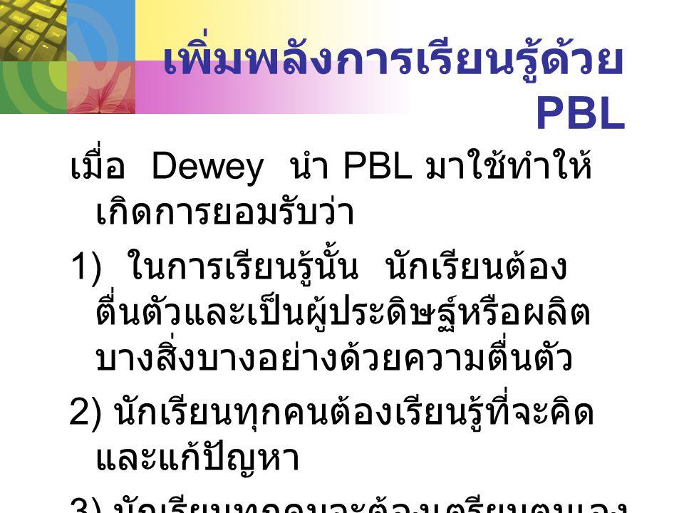 เพิ่มพลังการเรียนรู้ด้วย PBL เมื่อ Dewey นำ PBL มาใช้ทำให้ เกิดการยอมรับว่า 1) ในการเรียนรู้นั้น นักเรียนต้อง ตื่นตัวและเป็นผู้ประดิษฐ์หรือผลิต บางสิ่งบางอย่างด้วยความตื่นตัว 2) นักเรียนทุกคนต้องเรียนรู้ที่จะคิด และแก้ปัญหา 3) นักเรียนทุกคนจะต้องเตรียมตนเอง สำหรับชีวิตในสังคมจึงต้องเรียนรู้ที่ จะทำงานร่วมกับผู้อื่น