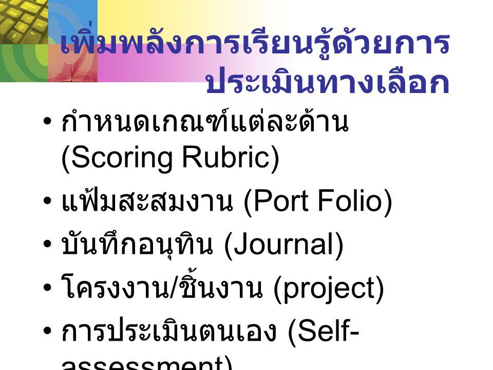 เพิ่มพลังการเรียนรู้ด้วยการ ประเมินทางเลือก กำหนดเกณฑ์แต่ละด้าน (Scoring Rubric) แฟ้มสะสมงาน (Port Folio) บันทึกอนุทิน (Journal) โครงงาน / ชิ้นงาน (project) การประเมินตนเอง (Self- assessment)