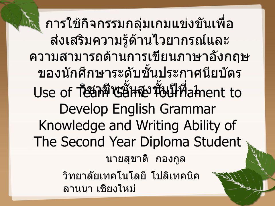 การใช้กิจกรรมกลุ่มเกมแข่งขันเพื่อ ส่งเสริมความรู้ด้านไวยากรณ์และ ความสามารถด้านการเขียนภาษาอังกฤษ ของนักศึกษาระดับชั้นประกาศนียบัตร วิชาชีพชั้นสูงชั้น