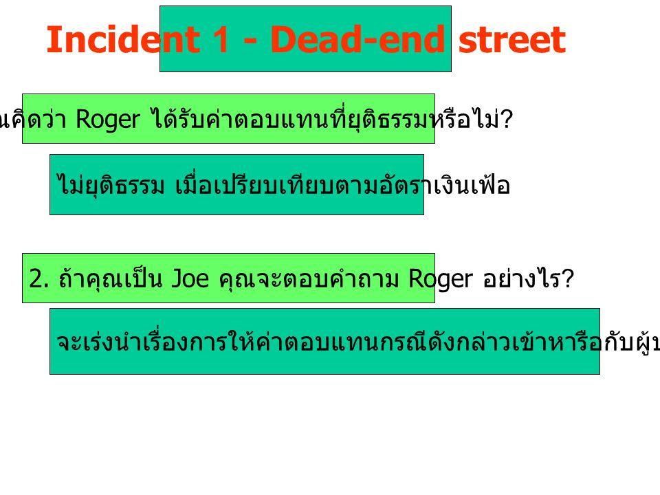 Incident 1 - Dead-end street 1. คุณคิดว่า Roger ได้รับค่าตอบแทนที่ยุติธรรมหรือไม่ ? ไม่ยุติธรรม เมื่อเปรียบเทียบตามอัตราเงินเฟ้อ 2. ถ้าคุณเป็น Joe คุณ