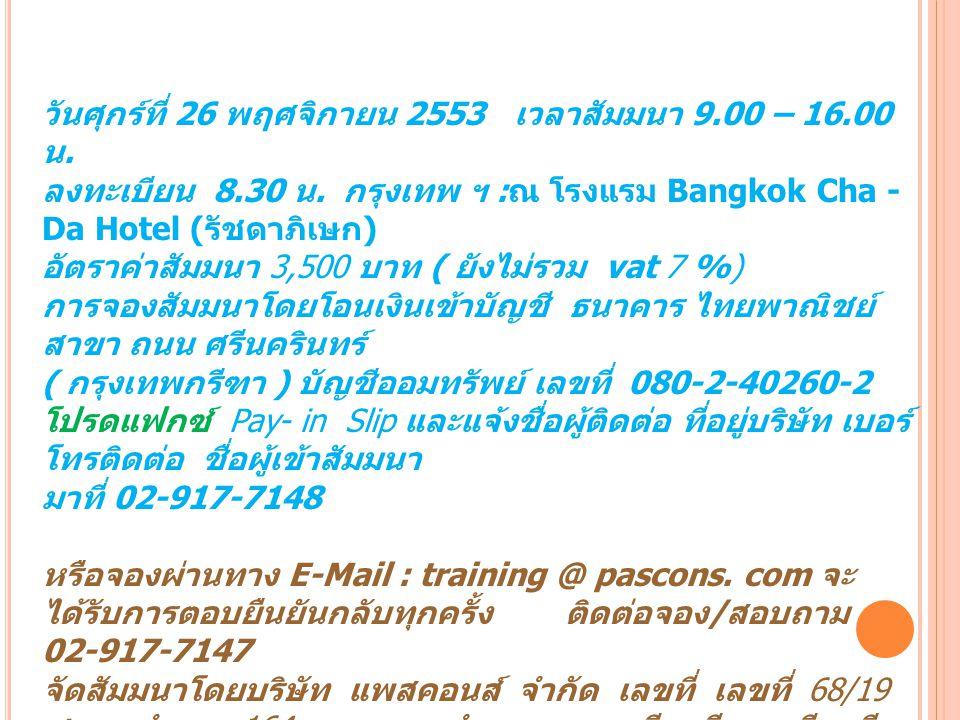 วันศุกร์ที่ 26 พฤศจิกายน 2553 เวลาสัมมนา 9.00 – 16.00 น. ลงทะเบียน 8.30 น. กรุงเทพ ฯ : ณ โรงแรม Bangkok Cha - Da Hotel ( รัชดาภิเษก ) อัตราค่าสัมมนา 3