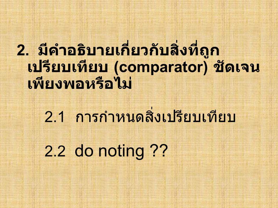 2. มีคำอธิบายเกี่ยวกับสิ่งที่ถูก เปรียบเทียบ (comparator) ชัดเจน เพียงพอหรือไม่ 2.1 การกำหนดสิ่งเปรียบเทียบ 2.2 do noting ??