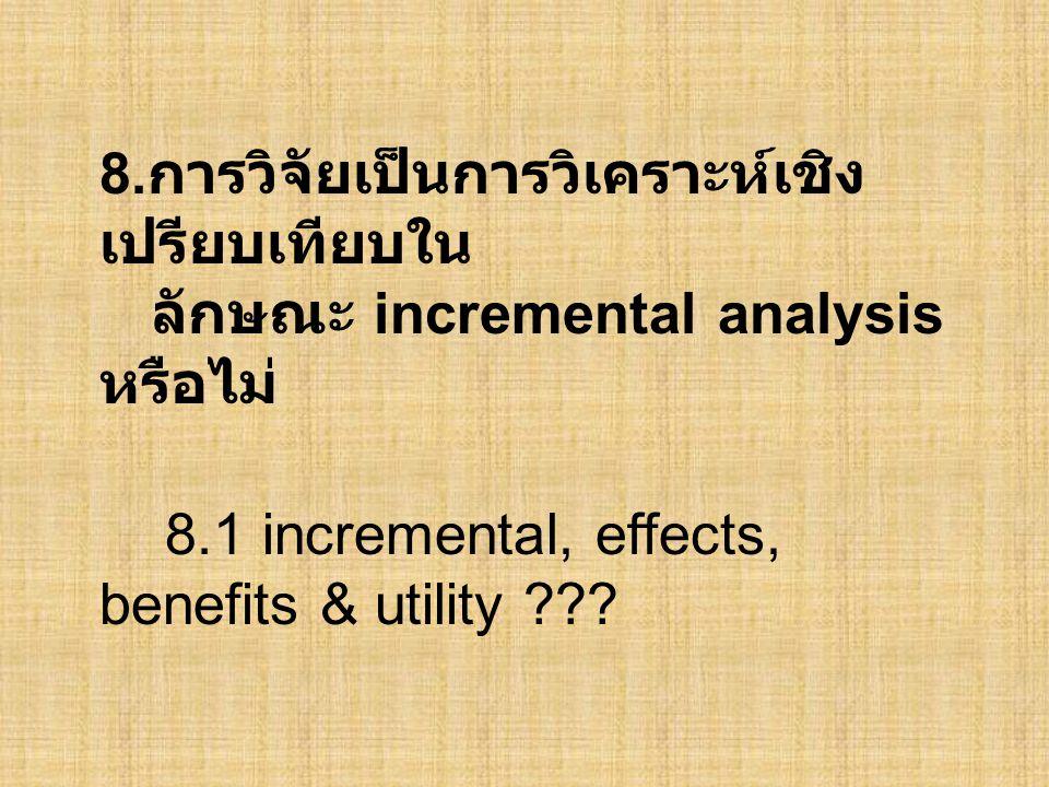 8. การวิจัยเป็นการวิเคราะห์เชิง เปรียบเทียบใน ลักษณะ incremental analysis หรือไม่ 8.1 incremental, effects, benefits & utility ???