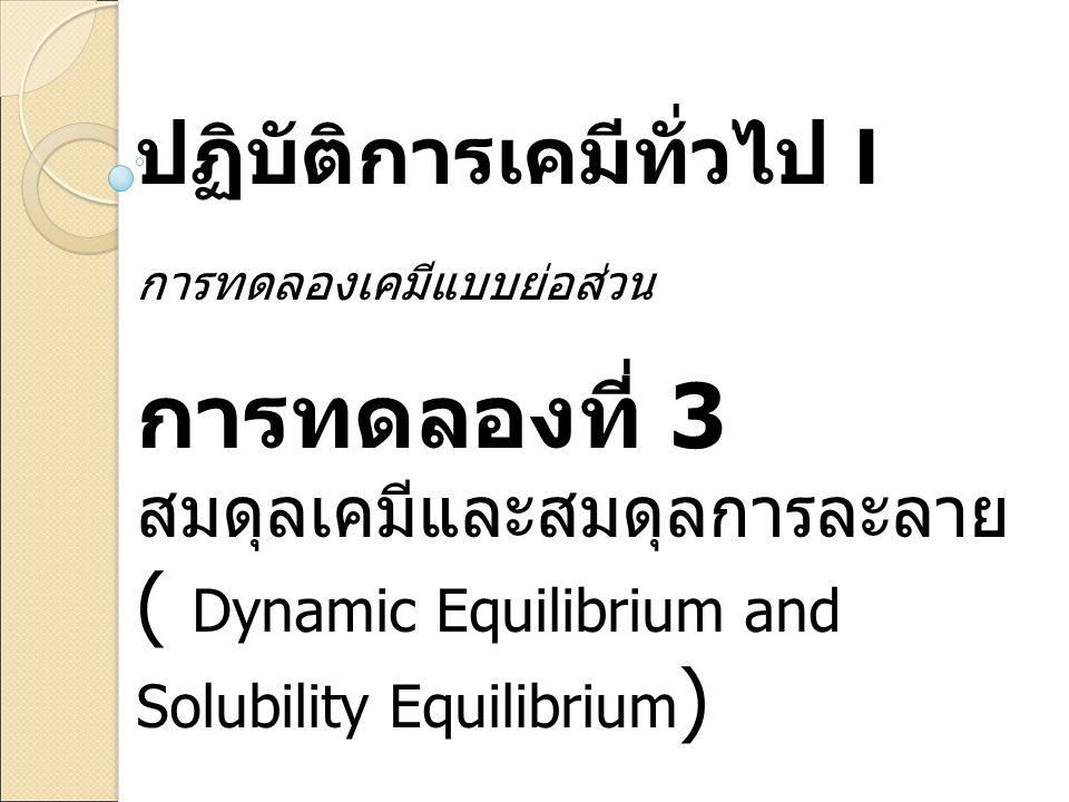 ปฏิบัติการเคมีทั่วไป I การทดลองเคมีแบบย่อส่วน การทดลองที่ 3 สมดุลเคมีและสมดุลการละลาย ( Dynamic Equilibrium and Solubility Equilibrium )