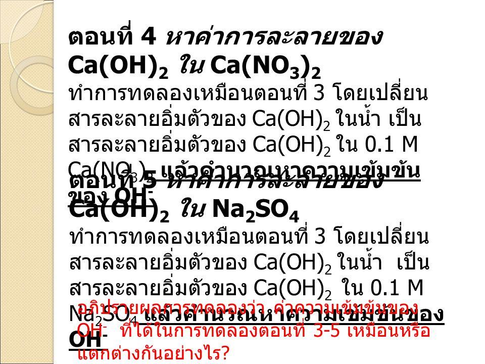 ตอนที่ 4 หาค่าการละลายของ Ca(OH) 2 ใน Ca(NO 3 ) 2 ทำการทดลองเหมือนตอนที่ 3 โดยเปลี่ยน สารละลายอิ่มตัวของ Ca(OH) 2 ในน้ำ เป็น สารละลายอิ่มตัวของ Ca(OH)
