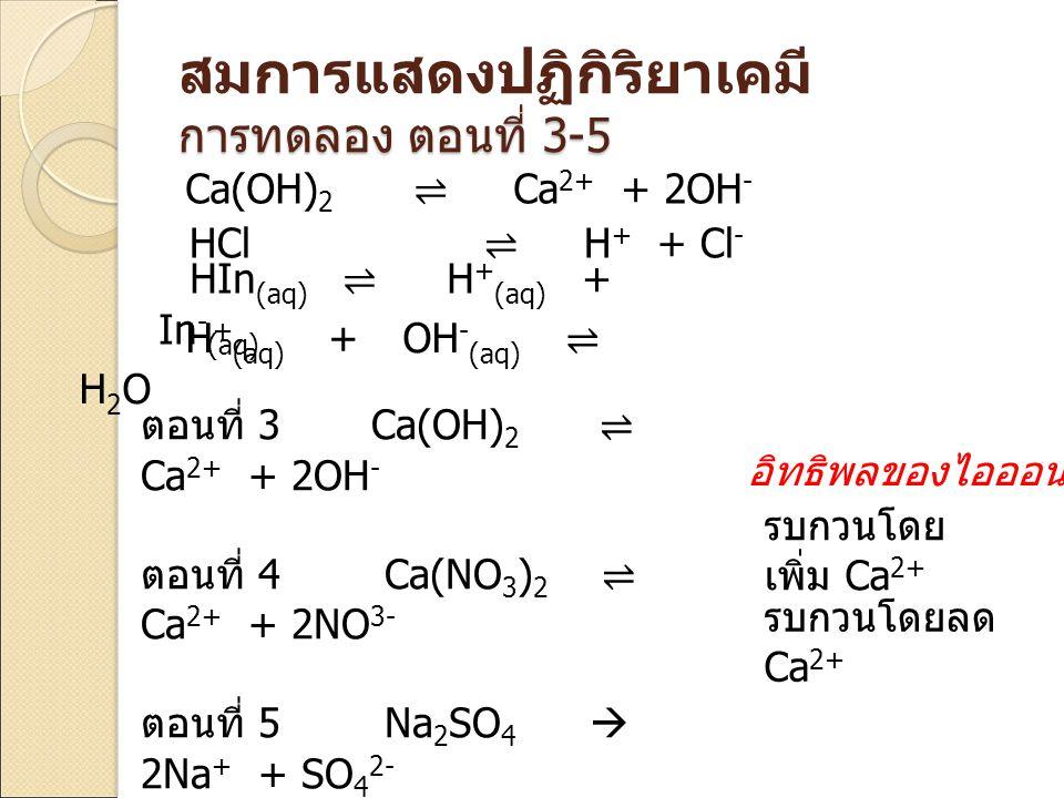 ตอนที่ 3 Ca(OH) 2 ⇌ Ca 2+ + 2OH - ตอนที่ 4 Ca(NO 3 ) 2 ⇌ Ca 2+ + 2NO 3- ตอนที่ 5 Na 2 SO 4  2Na + + SO 4 2- Ca 2+ + SO 4 2- ⇌ CaSO 4 Ca(OH) 2 ⇌ Ca 2+