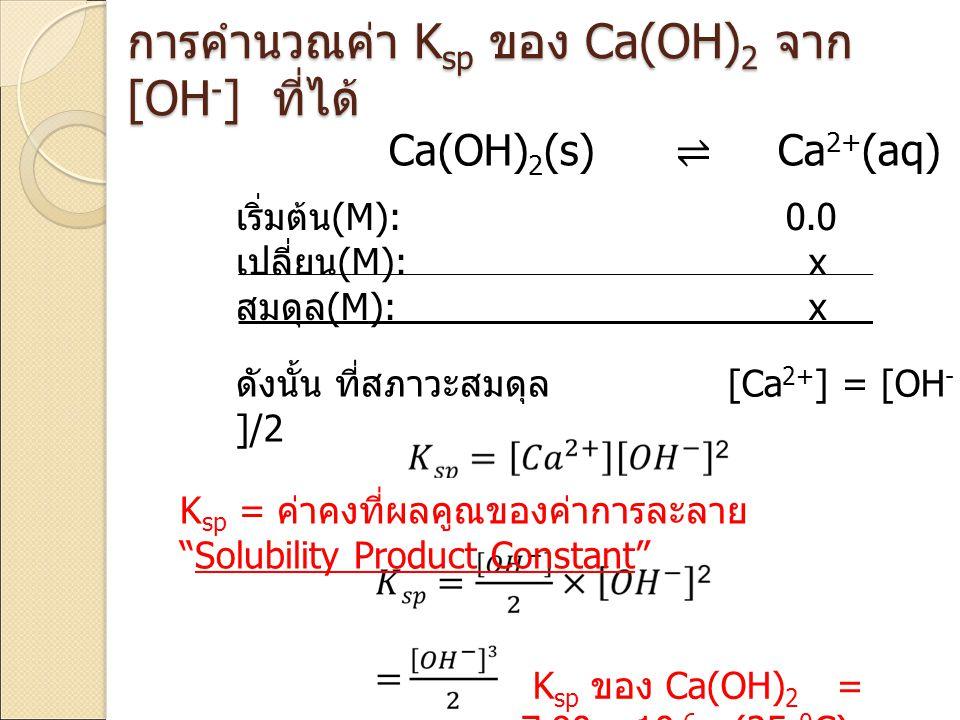 Ca(OH) 2 (s) ⇌ Ca 2+ (aq) + 2OH - (aq) การคำนวณค่า K sp ของ Ca(OH) 2 จาก [OH - ] ที่ได้ ดังนั้น ที่สภาวะสมดุล [Ca 2+ ] = [OH - ]/2 K sp = ค่าคงที่ผลคู