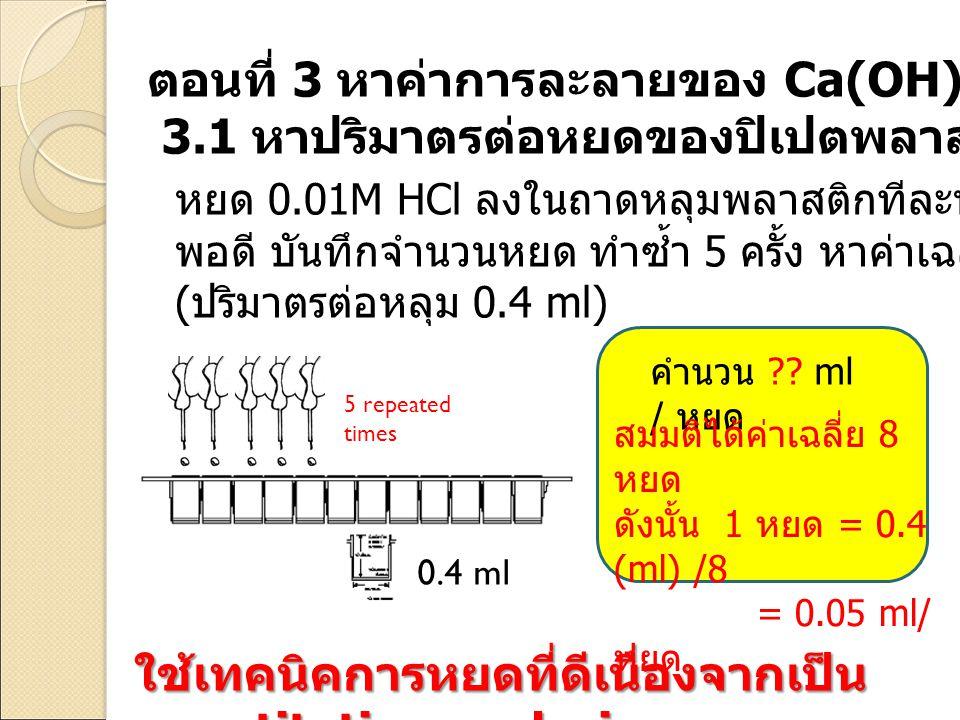 0.4 ml 5 repeated times คำนวน ?? ml / หยด ใช้เทคนิคการหยดที่ดีเนื่องจากเป็น quantitative analysis ตอนที่ 3 หาค่าการละลายของ Ca(OH) 2 ในน้ำ 3.1 หาปริมา