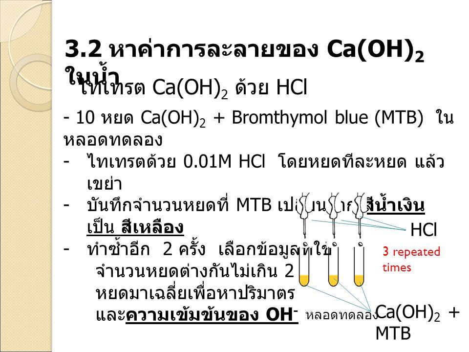 3.2 หาค่าการละลายของ Ca(OH) 2 ในน้ำ - 10 หยด Ca(OH) 2 + Bromthymol blue (MTB) ใน หลอดทดลอง - ไทเทรตด้วย 0.01M HCl โดยหยดทีละหยด แล้ว เขย่า - บันทึกจำน