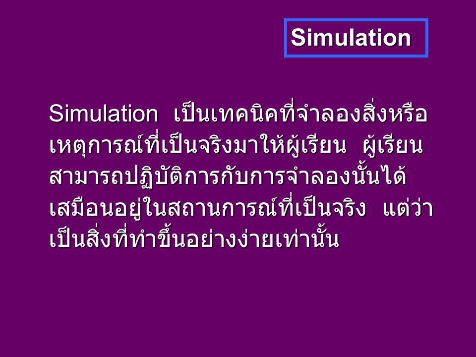 Simulation Simulation เป็นเทคนิคที่จำลองสิ่งหรือ เหตุการณ์ที่เป็นจริงมาให้ผู้เรียน ผู้เรียน สามารถปฏิบัติการกับการจำลองนั้นได้ เสมือนอยู่ในสถานการณ์ที่เป็นจริง แต่ว่า เป็นสิ่งที่ทำขึ้นอย่างง่ายเท่านั้น