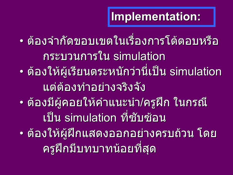 Implementation: ต้องจำกัดขอบเขตในเรื่องการโต้ตอบหรือ ต้องจำกัดขอบเขตในเรื่องการโต้ตอบหรือ กระบวนการใน simulation ต้องให้ผู้เรียนตระหนักว่านี่เป็น simulation ต้องให้ผู้เรียนตระหนักว่านี่เป็น simulationแต่ต้องทำอย่างจริงจัง ต้องมีผู้คอยให้คำแนะนำ / ครูฝึก ในกรณี ต้องมีผู้คอยให้คำแนะนำ / ครูฝึก ในกรณี เป็น simulation ที่ซับซ้อน ต้องให้ผู้ฝึกแสดงออกอย่างครบถ้วน โดย ต้องให้ผู้ฝึกแสดงออกอย่างครบถ้วน โดยครูฝึกมีบทบาทน้อยที่สุด