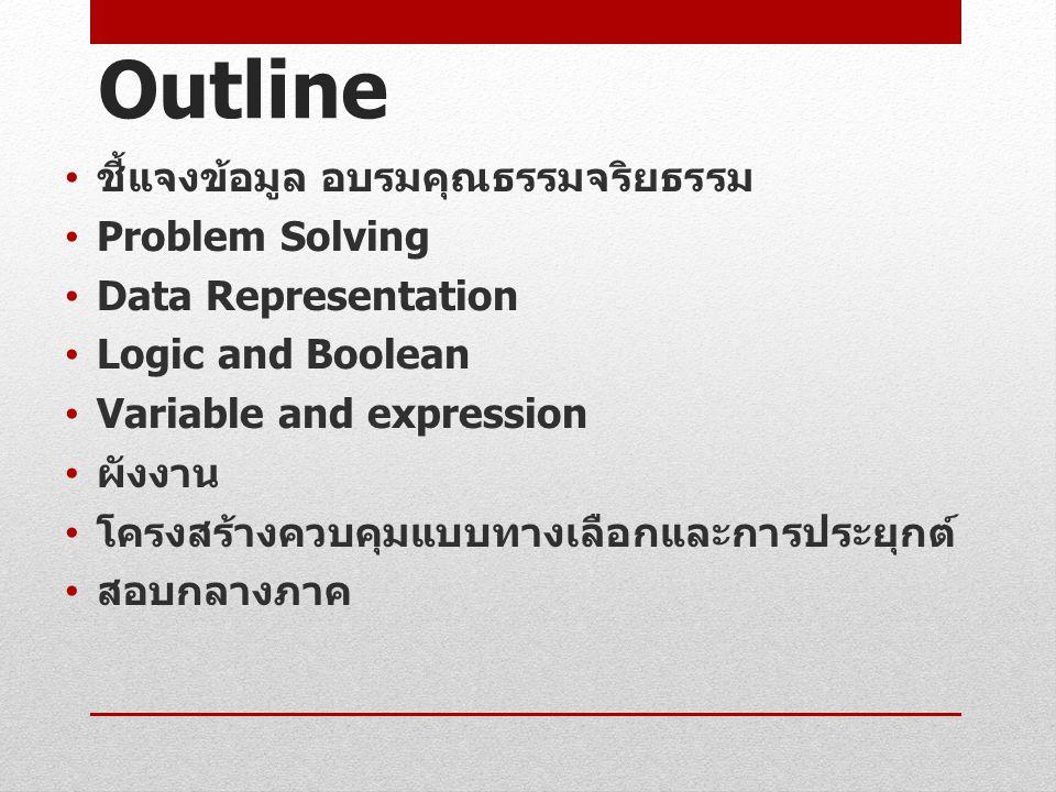 Outline ชี้แจงข้อมูล อบรมคุณธรรมจริยธรรม Problem Solving Data Representation Logic and Boolean Variable and expression ผังงาน โครงสร้างควบคุมแบบทางเลือกและการประยุกต์ สอบกลางภาค