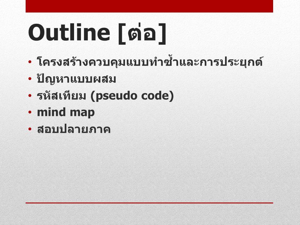 Outline [ ต่อ ] โครงสร้างควบคุมแบบทำซ้ำและการประยุกต์ ปัญหาแบบผสม รหัสเทียม (pseudo code) mind map สอบปลายภาค