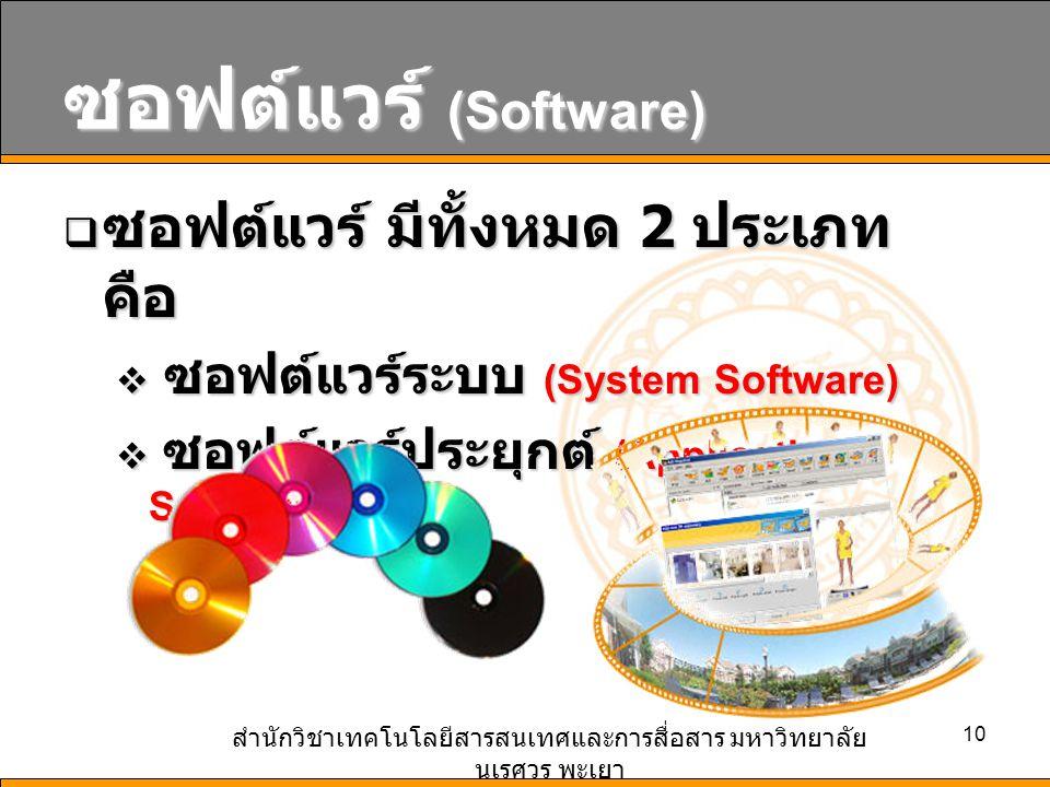 สำนักวิชาเทคโนโลยีสารสนเทศและการสื่อสาร มหาวิทยาลัย นเรศวร พะเยา 10 ซอฟต์แวร์ (Software)  ซอฟต์แวร์ มีทั้งหมด 2 ประเภท คือ  ซอฟต์แวร์ระบบ (System Software)  ซอฟต์แวร์ประยุกต์ (Application Software)