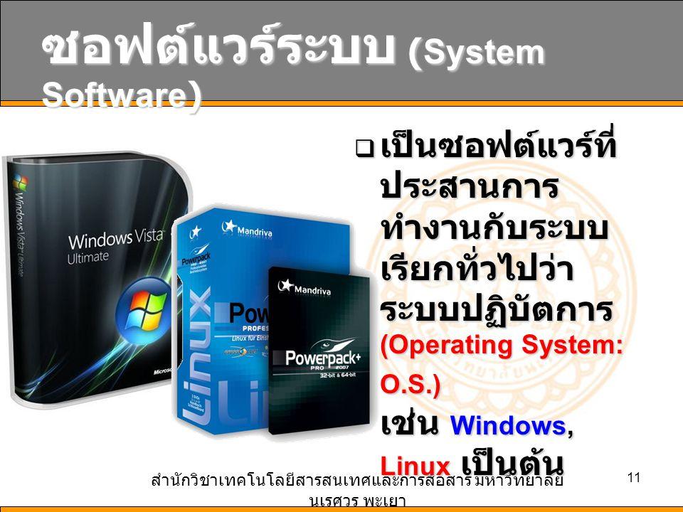 สำนักวิชาเทคโนโลยีสารสนเทศและการสื่อสาร มหาวิทยาลัย นเรศวร พะเยา 11 ซอฟต์แวร์ระบบ (System Software)  เป็นซอฟต์แวร์ที่ ประสานการ ทำงานกับระบบ เรียกทั่วไปว่า ระบบปฏิบัตการ (Operating System: O.S.) เช่น Windows, Linux เป็นต้น