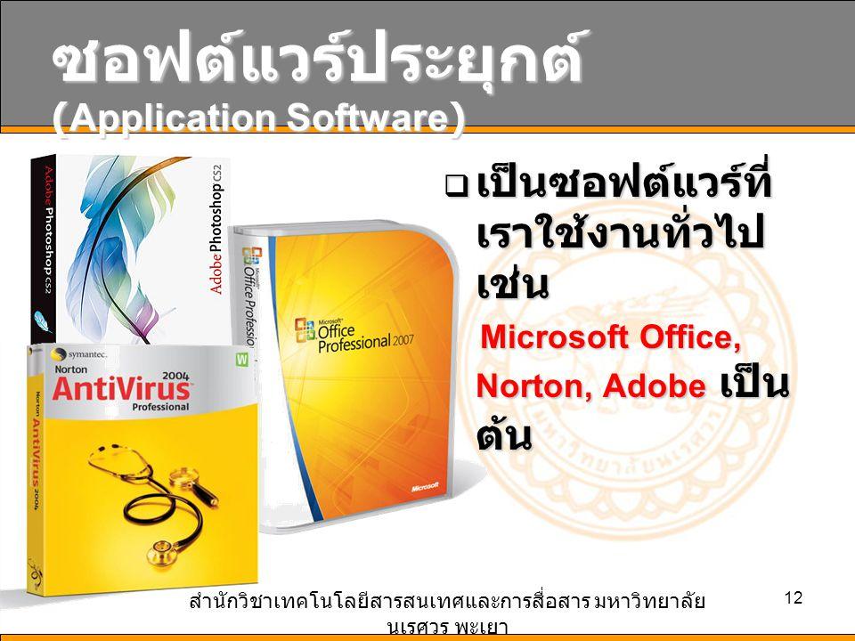 สำนักวิชาเทคโนโลยีสารสนเทศและการสื่อสาร มหาวิทยาลัย นเรศวร พะเยา 12 ซอฟต์แวร์ประยุกต์ (Application Software)  เป็นซอฟต์แวร์ที่ เราใช้งานทั่วไป เช่น Microsoft Office, Norton, Adobe เป็น ต้น