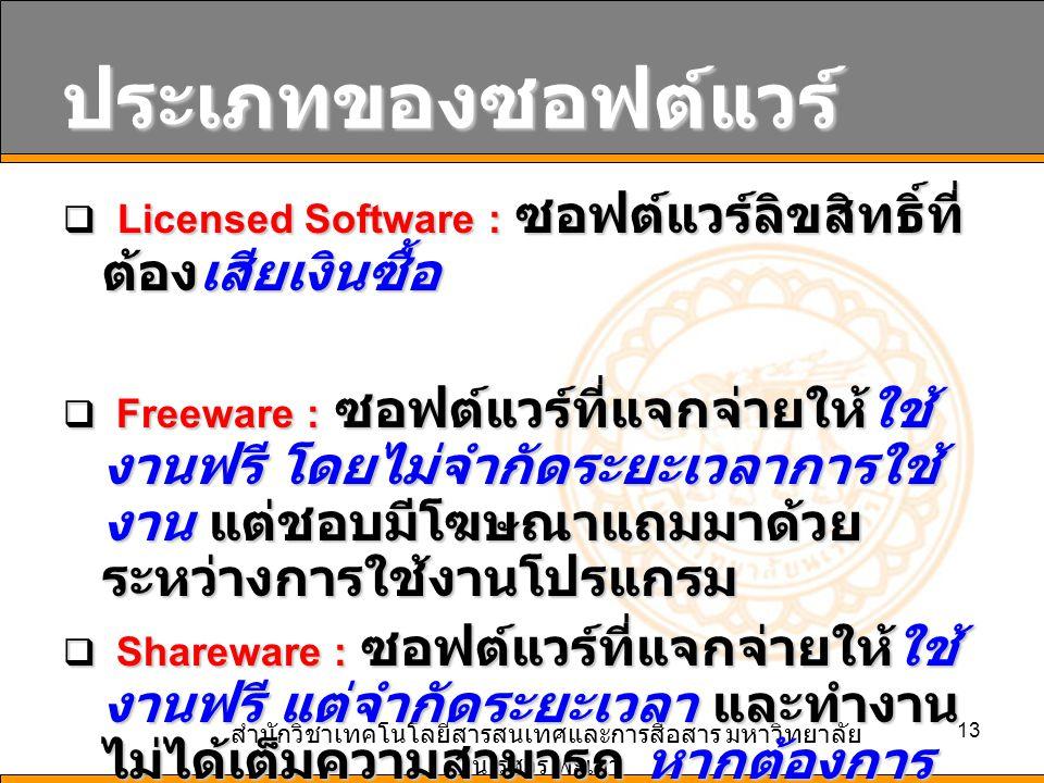 สำนักวิชาเทคโนโลยีสารสนเทศและการสื่อสาร มหาวิทยาลัย นเรศวร พะเยา 13 ประเภทของซอฟต์แวร์  Licensed Software : ซอฟต์แวร์ลิขสิทธิ์ที่ ต้องเสียเงินซื้อ  Freeware : ซอฟต์แวร์ที่แจกจ่ายให้ใช้ งานฟรี โดยไม่จำกัดระยะเวลาการใช้ งาน แต่ชอบมีโฆษณาแถมมาด้วย ระหว่างการใช้งานโปรแกรม  Shareware : ซอฟต์แวร์ที่แจกจ่ายให้ใช้ งานฟรี แต่จำกัดระยะเวลา และทำงาน ไม่ได้เต็มความสามารถ หากต้องการ ใช้งานในภายหลัง ต้องเสียเงินซื้อ