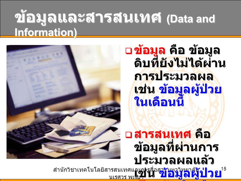 สำนักวิชาเทคโนโลยีสารสนเทศและการสื่อสาร มหาวิทยาลัย นเรศวร พะเยา 15 ข้อมูลและสารสนเทศ (Data and Information)  ข้อมูล คือ ข้อมูล ดิบที่ยังไม่ได้ผ่าน การประมวลผล เช่น ข้อมูลผู้ป่วย ในเดือนนี้  สารสนเทศ คือ ข้อมูลที่ผ่านการ ประมวลผลแล้ว เช่น ข้อมูลผู้ป่วย เป็นหวัด ในเดือน นี้