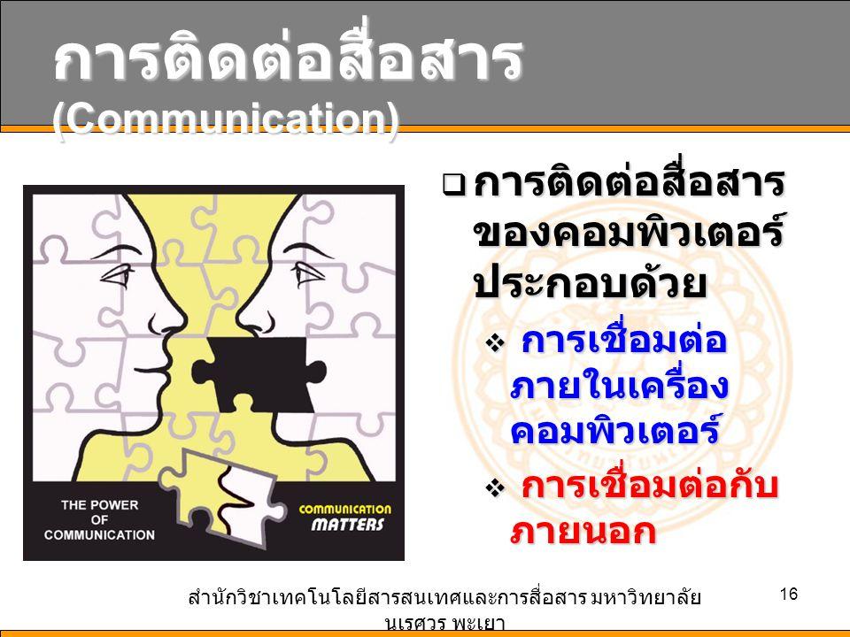 สำนักวิชาเทคโนโลยีสารสนเทศและการสื่อสาร มหาวิทยาลัย นเรศวร พะเยา 16 การติดต่อสื่อสาร (Communication)  การติดต่อสื่อสาร ของคอมพิวเตอร์ ประกอบด้วย  กา