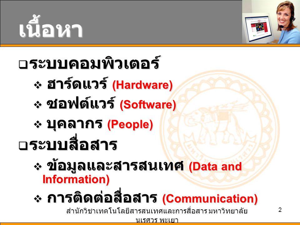 สำนักวิชาเทคโนโลยีสารสนเทศและการสื่อสาร มหาวิทยาลัย นเรศวร พะเยา 2 เนื้อหา  ระบบคอมพิวเตอร์  ฮาร์ดแวร์ (Hardware)  ซอฟต์แวร์ (Software)  บุคลากร (People)  ระบบสื่อสาร  ข้อมูลและสารสนเทศ (Data and Information)  การติดต่อสื่อสาร (Communication)