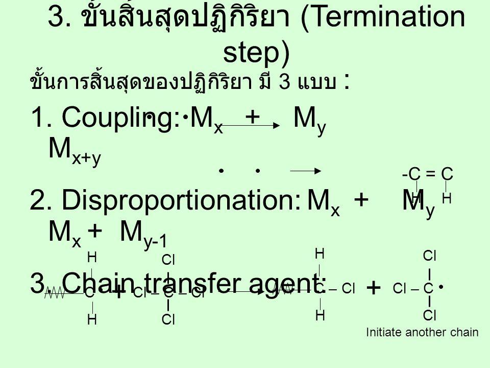 ขั้นการสิ้นสุดของปฏิกิริยา มี 3 แบบ : 1. Coupling: M x + M y M x+y 2. Disproportionation: M x + M y M x + M y-1 3. Chain transfer agent: 3. ขั้นสิ้นสุ