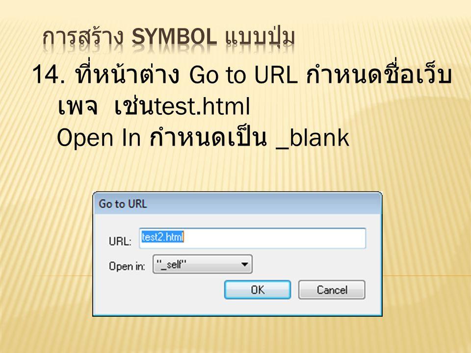 14. ที่หน้าต่าง Go to URL กำหนดชื่อเว็บ เพจ เช่น test.html Open In กำหนดเป็น _blank