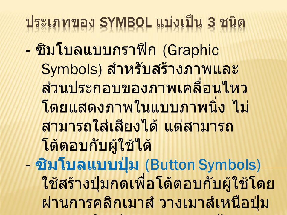 - ซิมโบลแบบกราฟิก (Graphic Symbols) สำหรับสร้างภาพและ ส่วนประกอบของภาพเคลื่อนไหว โดยแสดงภาพในแบบภาพนิ่ง ไม่ สามารถใส่เสียงได้ แต่สามารถ โต้ตอบกับผู้ใช้ได้ - ซิมโบลแบบปุ่ม (Button Symbols) ใช้สร้างปุ่มกดเพื่อโต้ตอบกับผู้ใช้โดย ผ่านการคลิกเมาส์ วางเมาส์เหนือปุ่ม สามารถใส่เสียงและ action ได้ - ซิมโบลแบบมูฟวีคลิป (Movie Clip Symbols) ใช้สร้างภาพเคลื่อนไหว โดยนำไปใช้ประกอบกับมูฟวีที่สร้าง ขึ้น