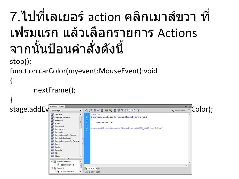 7. ไปที่เลเยอร์ action คลิกเมาส์ขวา ที่ เฟรมแรก แล้วเลือกรายการ Actions จากนั้นป้อนคำสั่งดังนี้ stop(); function carColor(myevent:MouseEvent):void { n