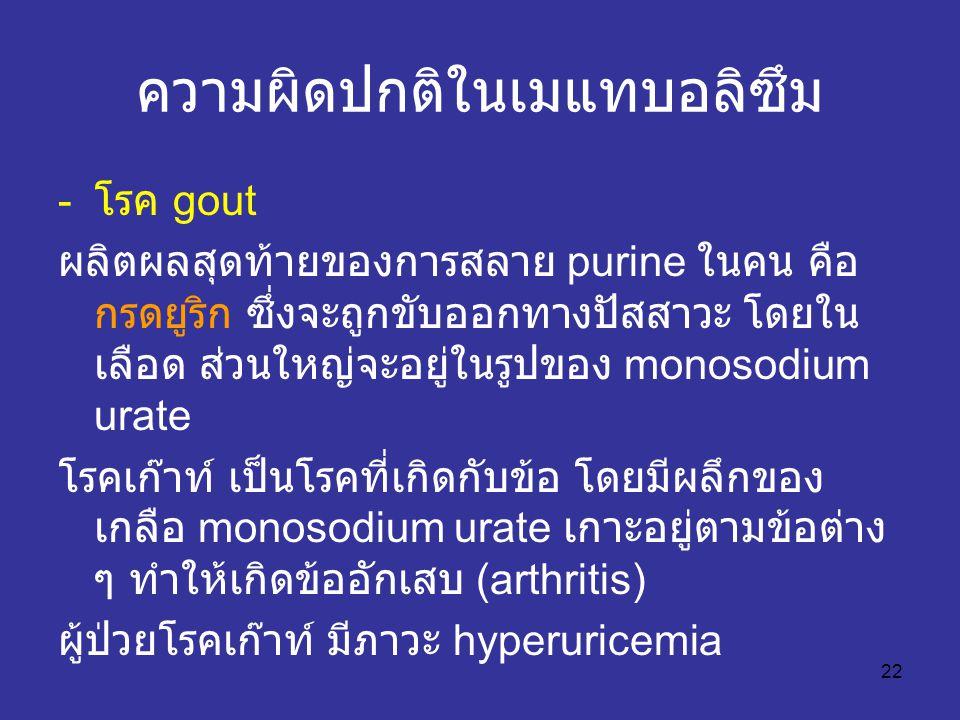 22 ความผิดปกติในเมแทบอลิซึม - โรค gout ผลิตผลสุดท้ายของการสลาย purine ในคน คือ กรดยูริก ซึ่งจะถูกขับออกทางปัสสาวะ โดยใน เลือด ส่วนใหญ่จะอยู่ในรูปของ monosodium urate โรคเก๊าท์ เป็นโรคที่เกิดกับข้อ โดยมีผลึกของ เกลือ monosodium urate เกาะอยู่ตามข้อต่าง ๆ ทำให้เกิดข้ออักเสบ (arthritis) ผู้ป่วยโรคเก๊าท์ มีภาวะ hyperuricemia