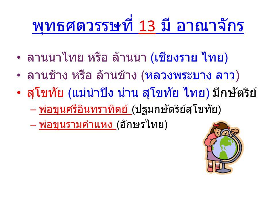 พุทธศตวรรษที่ 13 มี อาณาจักร ลานนาไทย หรือ ล้านนา ( เชียงราย ไทย ) ลานช้าง หรือ ล้านช้าง ( หลวงพระบาง ลาว ) สุโขทัย ( แม่นำ้ปิง น่าน สุโขทัย ไทย ) มีก