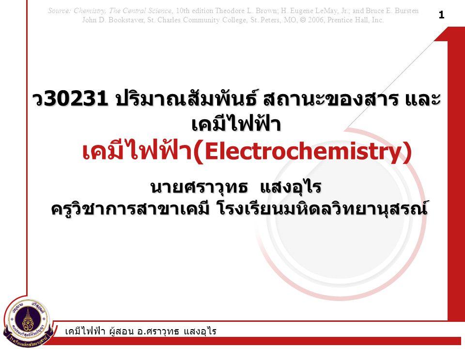 เคมีไฟฟ้า ผู้สอน อ. ศราวุทธ แสงอุไร 1 เคมีไฟฟ้า ( Electrochemistry) ว 30231 ปริมาณสัมพันธ์ สถานะของสาร และ เคมีไฟฟ้า นายศราวุทธ แสงอุไร ครูวิชาการสาขา