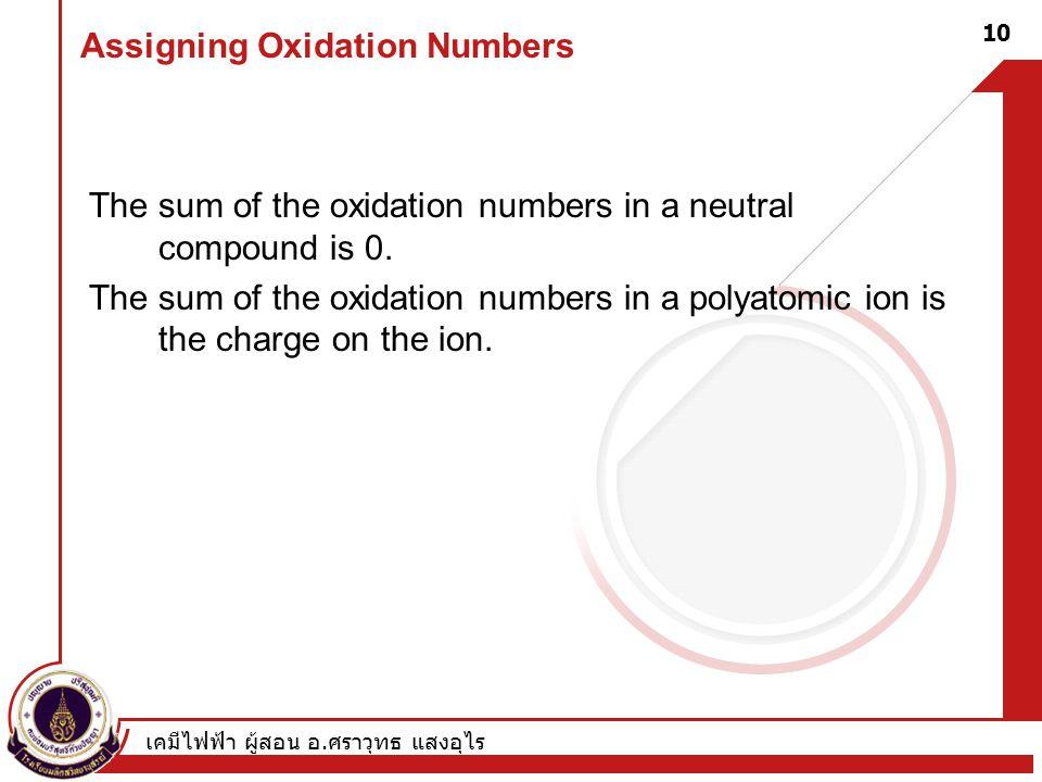 เคมีไฟฟ้า ผู้สอน อ. ศราวุทธ แสงอุไร 10 Assigning Oxidation Numbers The sum of the oxidation numbers in a neutral compound is 0. The sum of the oxidati
