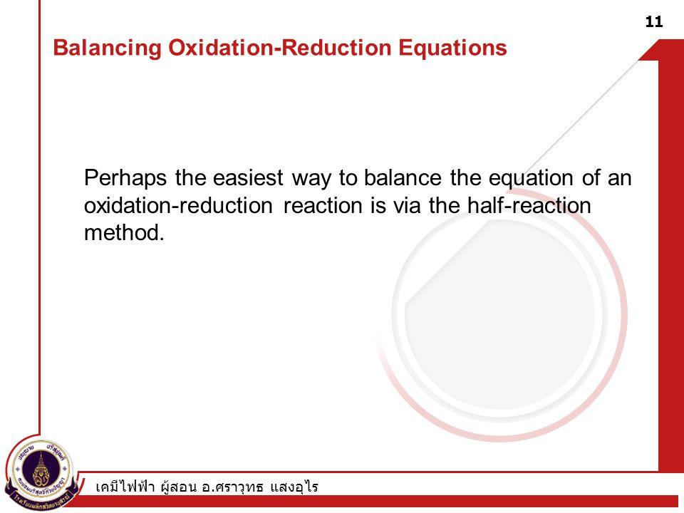 เคมีไฟฟ้า ผู้สอน อ. ศราวุทธ แสงอุไร 11 Balancing Oxidation-Reduction Equations Perhaps the easiest way to balance the equation of an oxidation-reducti