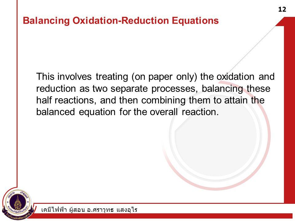 เคมีไฟฟ้า ผู้สอน อ. ศราวุทธ แสงอุไร 12 This involves treating (on paper only) the oxidation and reduction as two separate processes, balancing these h