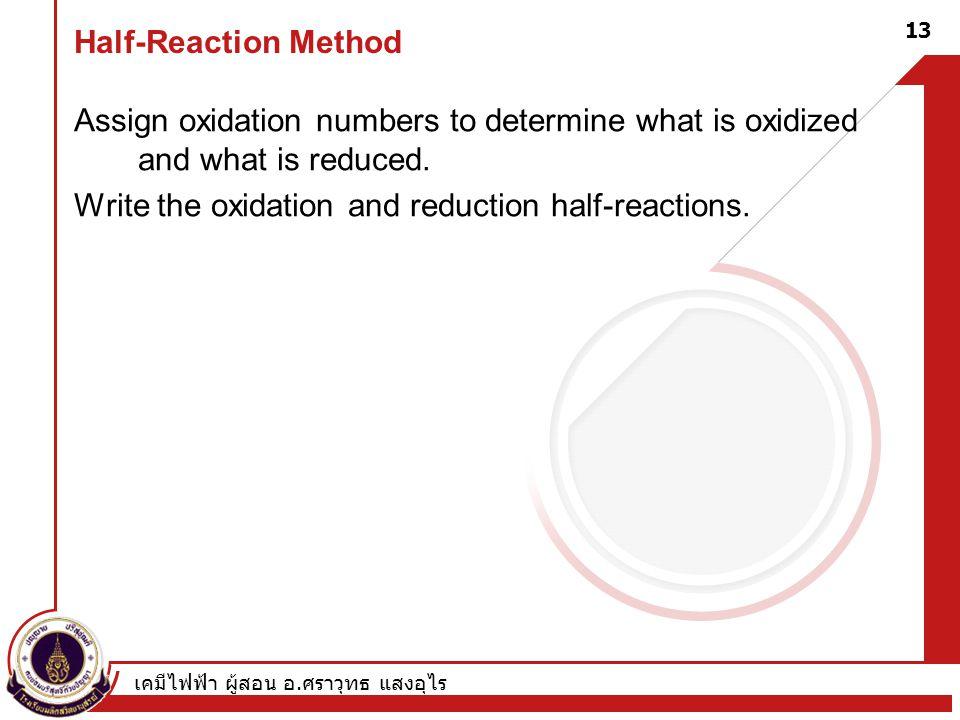 เคมีไฟฟ้า ผู้สอน อ. ศราวุทธ แสงอุไร 13 Half-Reaction Method Assign oxidation numbers to determine what is oxidized and what is reduced. Write the oxid
