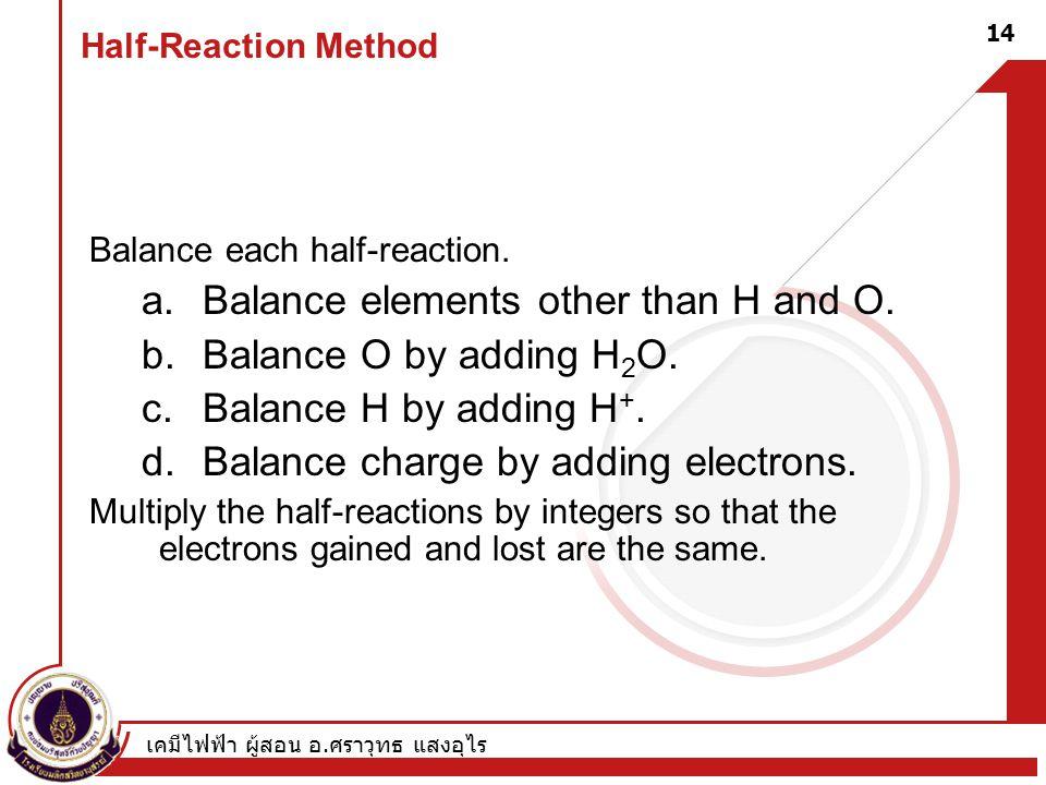 เคมีไฟฟ้า ผู้สอน อ. ศราวุทธ แสงอุไร 14 Half-Reaction Method Balance each half-reaction. a.Balance elements other than H and O. b.Balance O by adding H