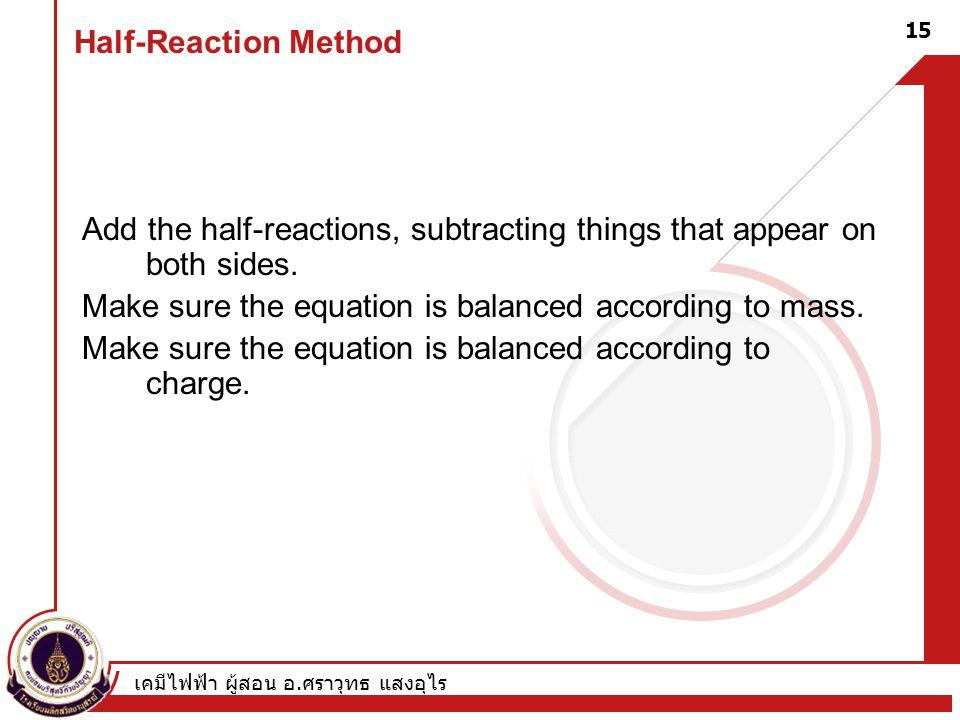 เคมีไฟฟ้า ผู้สอน อ. ศราวุทธ แสงอุไร 15 Half-Reaction Method Add the half-reactions, subtracting things that appear on both sides. Make sure the equati