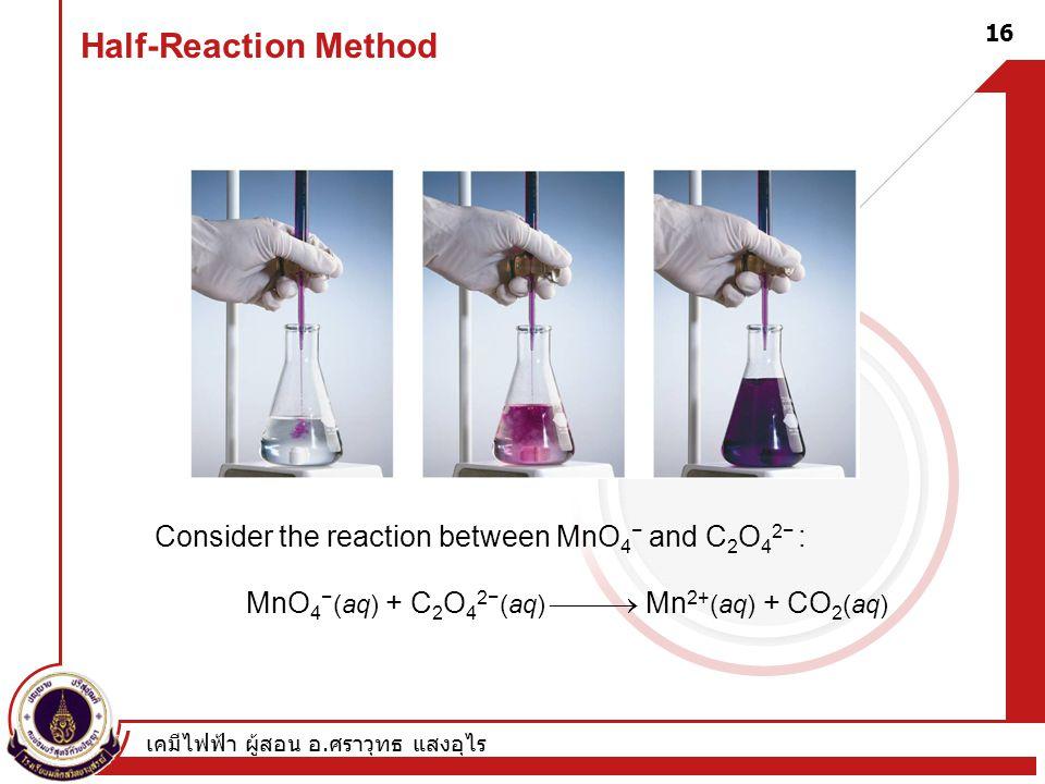 เคมีไฟฟ้า ผู้สอน อ. ศราวุทธ แสงอุไร 16 Half-Reaction Method Consider the reaction between MnO 4 − and C 2 O 4 2− : MnO 4 − (aq) + C 2 O 4 2− (aq) 