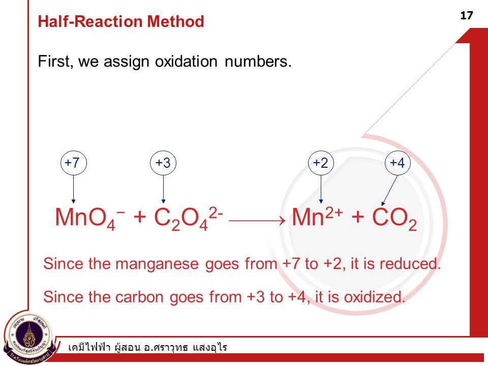 เคมีไฟฟ้า ผู้สอน อ. ศราวุทธ แสงอุไร 17 Half-Reaction Method First, we assign oxidation numbers. MnO 4 − + C 2 O 4 2-  Mn 2+ + CO 2 +7+3+4+2 Since t