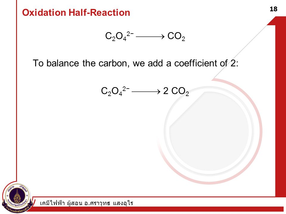 เคมีไฟฟ้า ผู้สอน อ. ศราวุทธ แสงอุไร 18 Oxidation Half-Reaction C 2 O 4 2−  CO 2 To balance the carbon, we add a coefficient of 2: C 2 O 4 2−  2