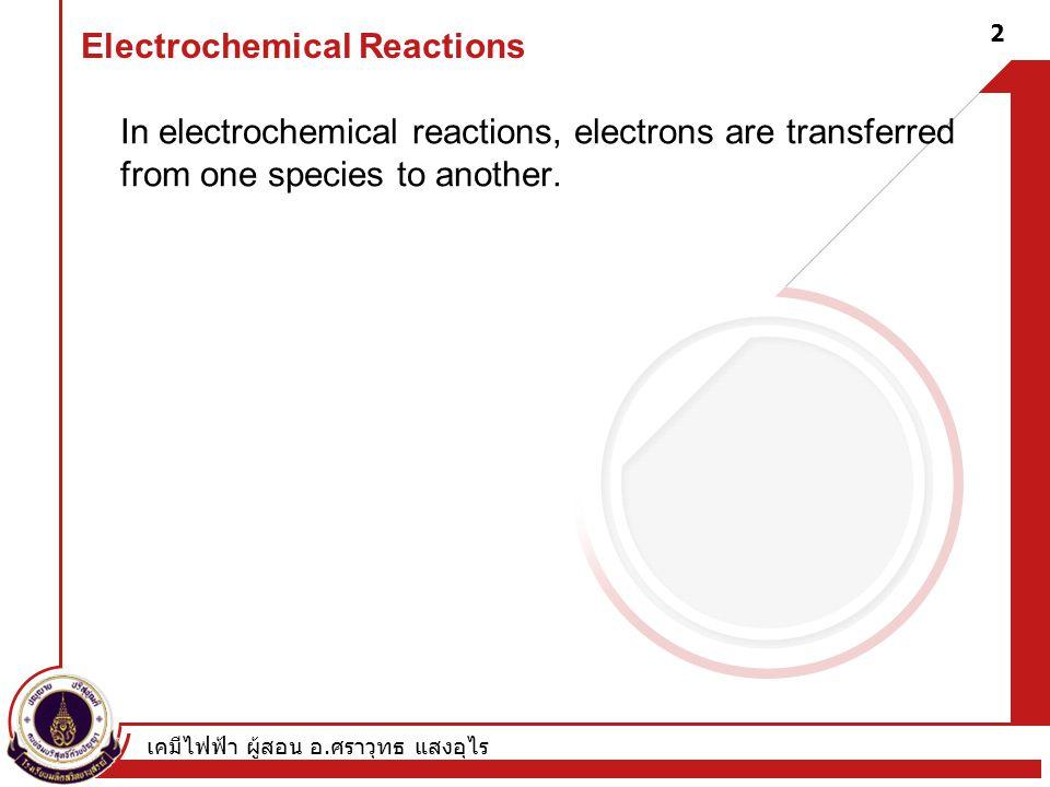 เคมีไฟฟ้า ผู้สอน อ. ศราวุทธ แสงอุไร 2 Electrochemical Reactions In electrochemical reactions, electrons are transferred from one species to another.