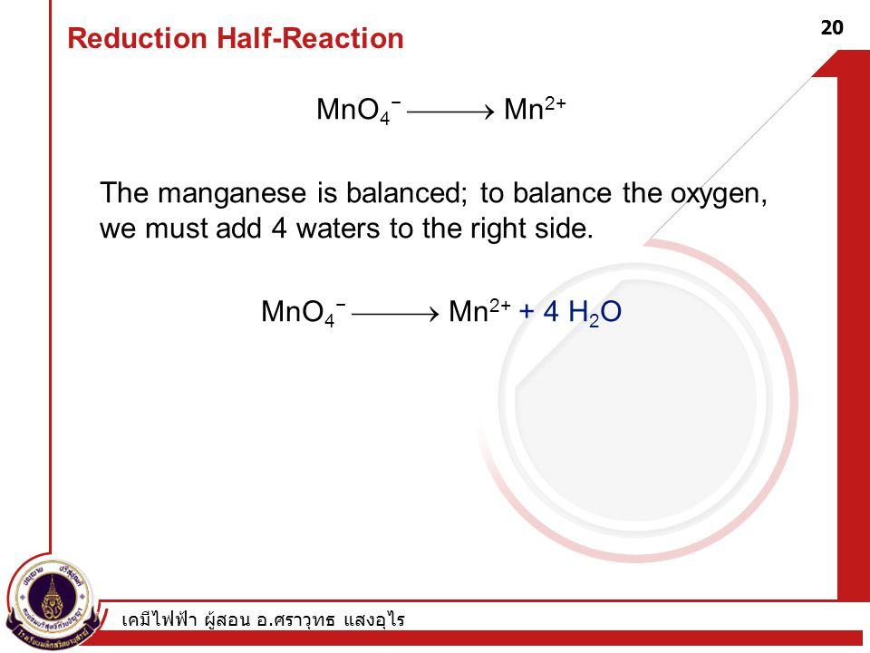 เคมีไฟฟ้า ผู้สอน อ. ศราวุทธ แสงอุไร 20 Reduction Half-Reaction MnO 4 −  Mn 2+ The manganese is balanced; to balance the oxygen, we must add 4 water