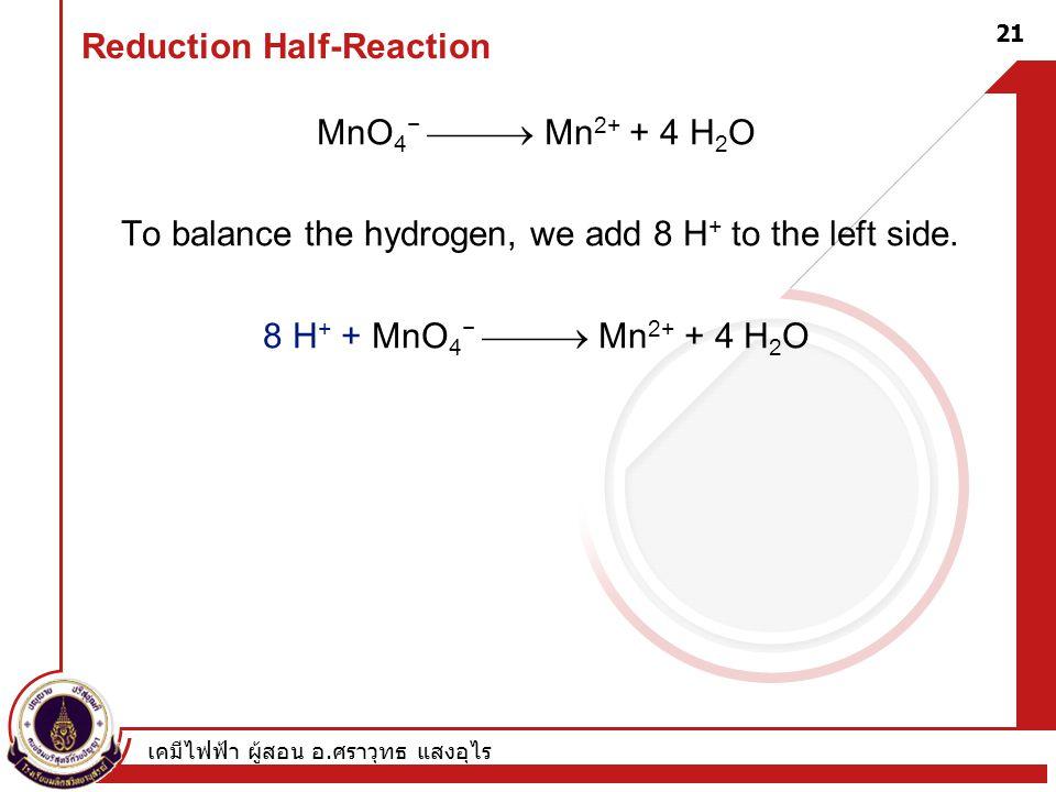 เคมีไฟฟ้า ผู้สอน อ. ศราวุทธ แสงอุไร 21 Reduction Half-Reaction MnO 4 −  Mn 2+ + 4 H 2 O To balance the hydrogen, we add 8 H + to the left side. 8 H