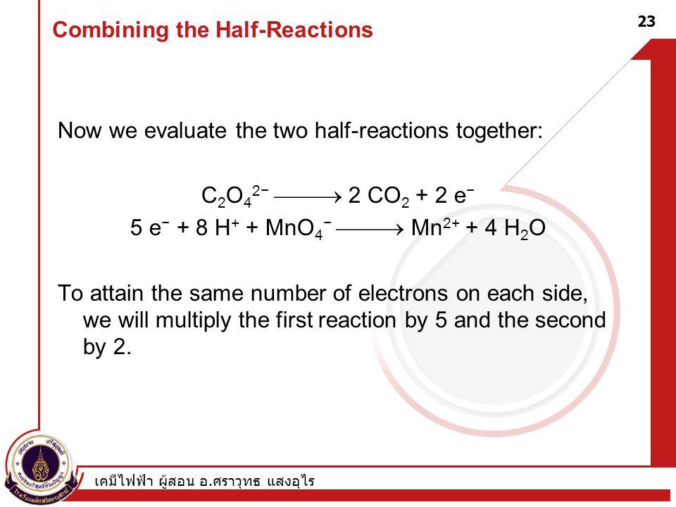 เคมีไฟฟ้า ผู้สอน อ. ศราวุทธ แสงอุไร 23 Combining the Half-Reactions Now we evaluate the two half-reactions together: C 2 O 4 2−  2 CO 2 + 2 e − 5 e