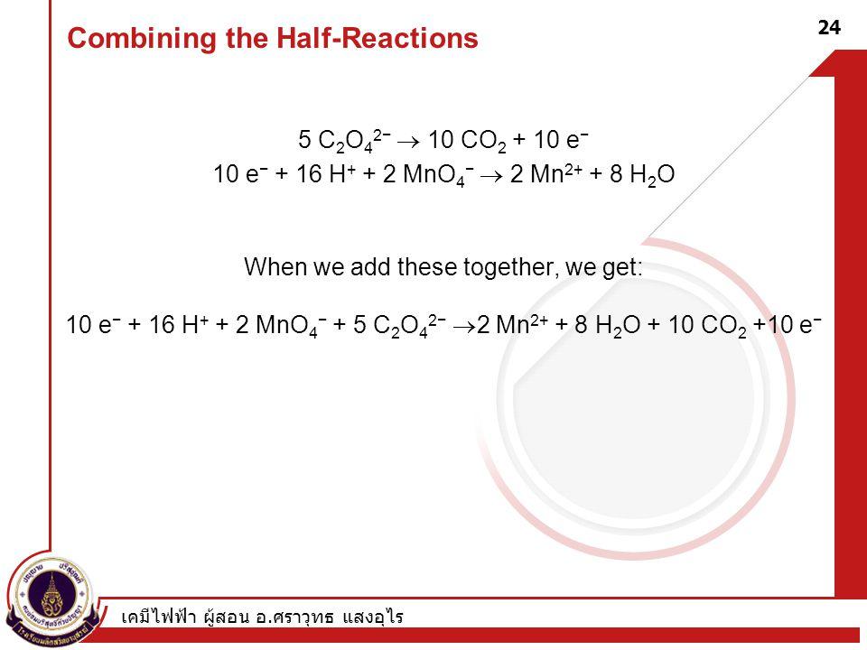 เคมีไฟฟ้า ผู้สอน อ. ศราวุทธ แสงอุไร 24 Combining the Half-Reactions 5 C 2 O 4 2−  10 CO 2 + 10 e − 10 e − + 16 H + + 2 MnO 4 −  2 Mn 2+ + 8 H 2 O Wh