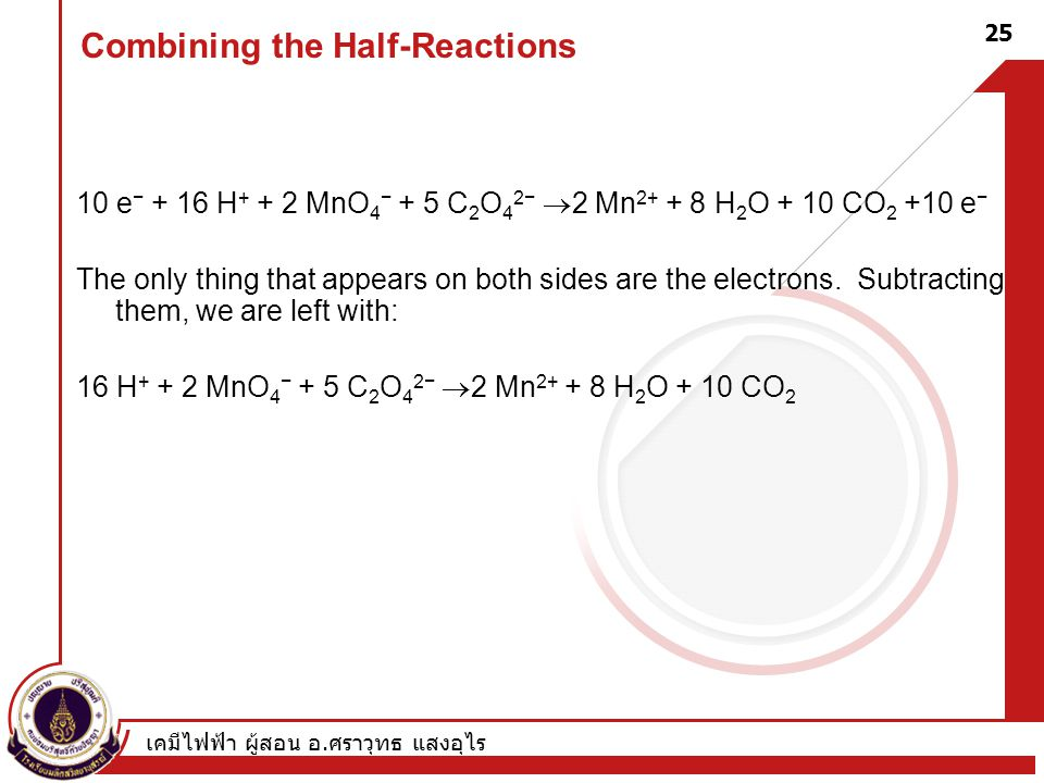 เคมีไฟฟ้า ผู้สอน อ. ศราวุทธ แสงอุไร 25 Combining the Half-Reactions 10 e − + 16 H + + 2 MnO 4 − + 5 C 2 O 4 2−  2 Mn 2+ + 8 H 2 O + 10 CO 2 +10 e − T