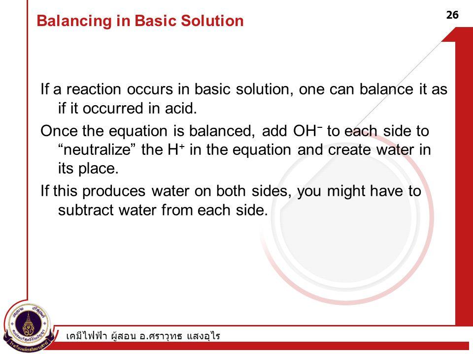 เคมีไฟฟ้า ผู้สอน อ. ศราวุทธ แสงอุไร 26 Balancing in Basic Solution If a reaction occurs in basic solution, one can balance it as if it occurred in aci