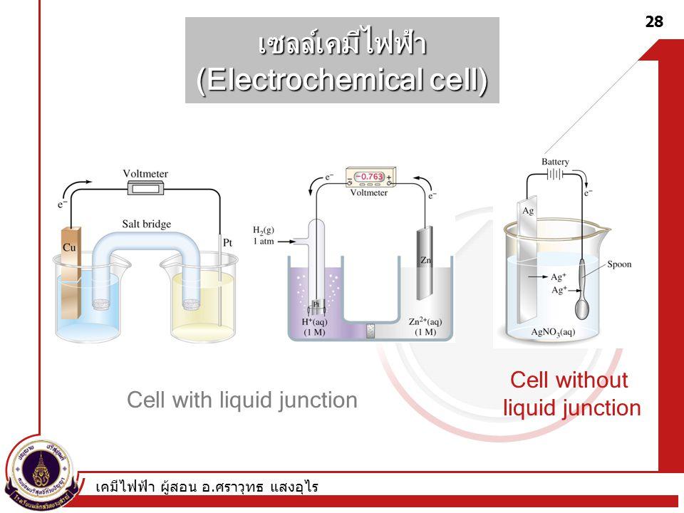 เคมีไฟฟ้า ผู้สอน อ. ศราวุทธ แสงอุไร 28 เซลล์เคมีไฟฟ้า (Electrochemical cell) Cell with liquid junction Cell without liquid junction
